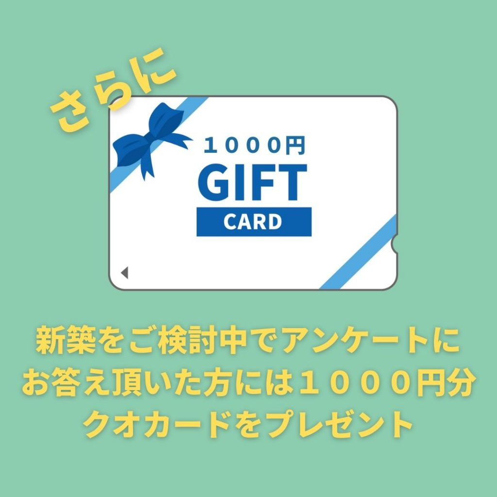 ご来場特典 さらに新築をご検討中でアンケートにお答え頂いた方には1000円分のクオカードをプレゼント
